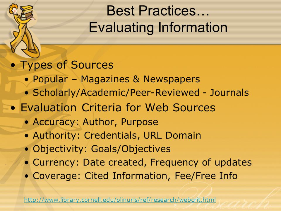 Best Practices… Evaluating Information Types of Sources Popular – Magazines & Newspapers Scholarly/Academic/Peer-Reviewed - Journals Evaluation Criteria for Web Sources Accuracy: Author, Purpose Authority: Credentials, URL Domain Objectivity: Goals/Objectives Currency: Date created, Frequency of updates Coverage: Cited Information, Fee/Free Info http://www.library.cornell.edu/olinuris/ref/research/webcrit.html