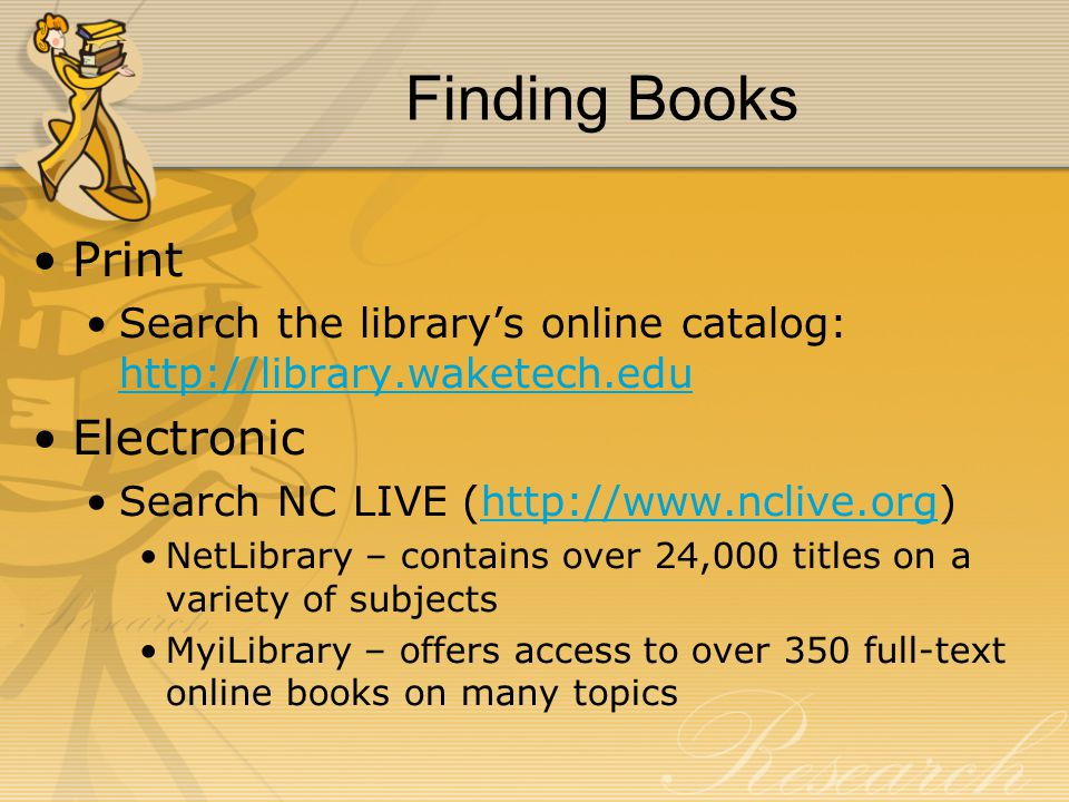 Finding Books Print Search the library's online catalog: http://library.waketech.edu http://library.waketech.edu Electronic Search NC LIVE (http://www.nclive.org)http://www.nclive.org NetLibrary – contains over 24,000 titles on a variety of subjects MyiLibrary – offers access to over 350 full-text online books on many topics