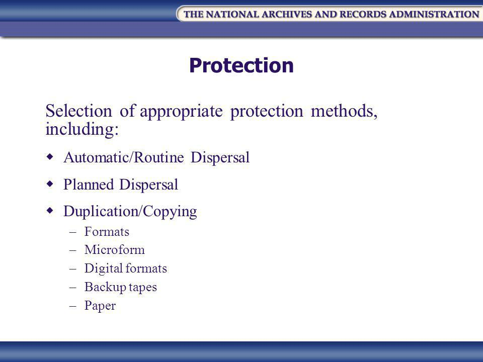 Protection Selection of appropriate protection methods, including:  Automatic/Routine Dispersal  Planned Dispersal  Duplication/Copying –Formats –Microform –Digital formats –Backup tapes –Paper