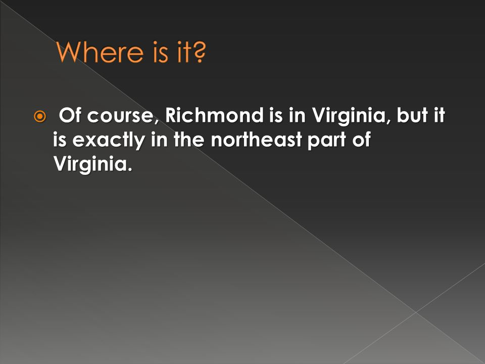  Of course, Richmond is in Virginia, but it is exactly in the northeast part of Virginia.