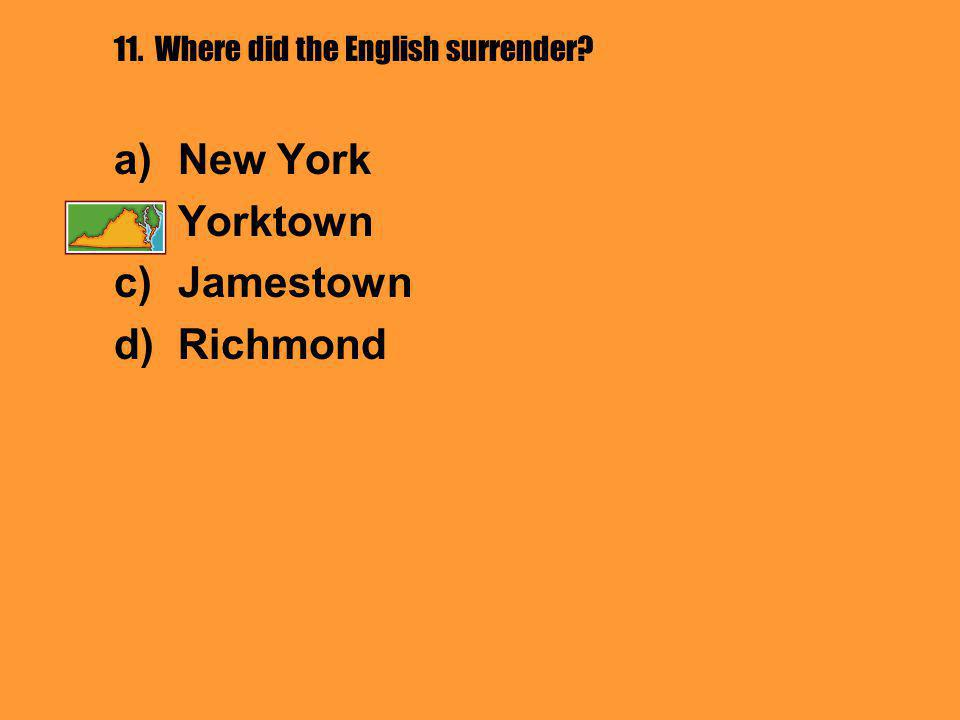 11. Where did the English surrender a)New York b)Yorktown c)Jamestown d)Richmond