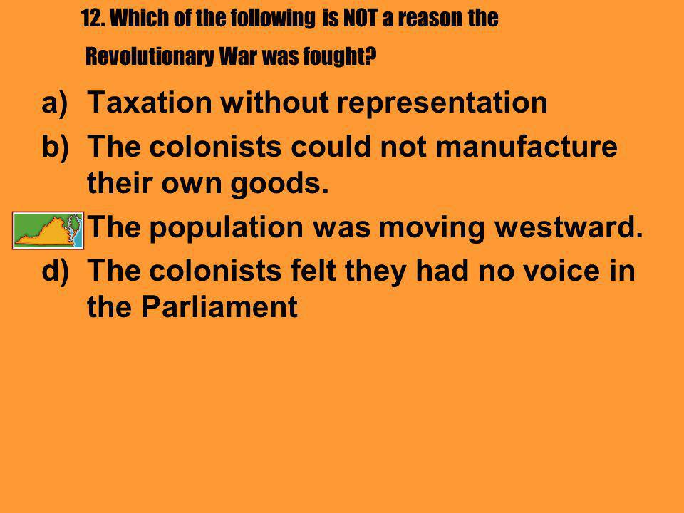 12. Which of the following is NOT a reason the Revolutionary War was fought? a)Taxation without representation b)The colonists could not manufacture t