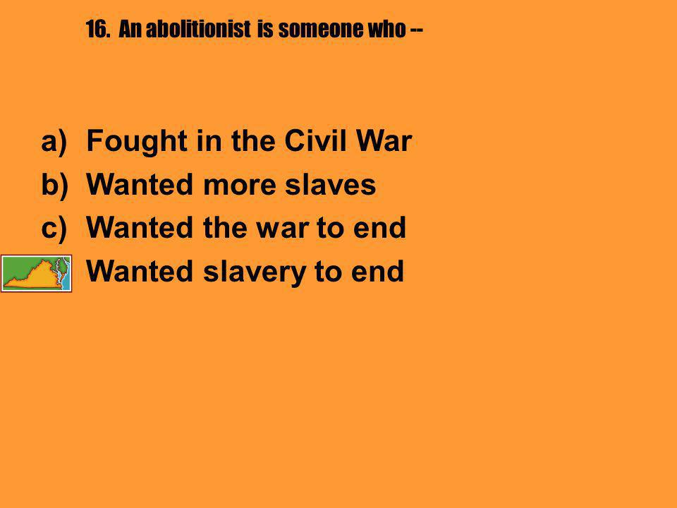 16. An abolitionist is someone who -- a)Fought in the Civil War b)Wanted more slaves c)Wanted the war to end d)Wanted slavery to end