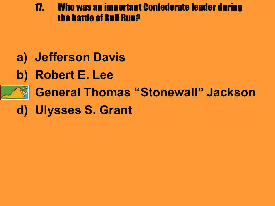 """17.Who was an important Confederate leader during the battle of Bull Run? a)Jefferson Davis b)Robert E. Lee c)General Thomas """"Stonewall"""" Jackson d)Uly"""