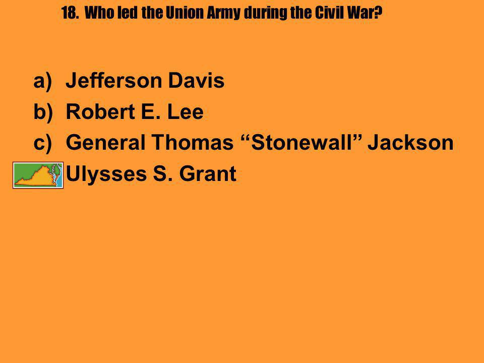18. Who led the Union Army during the Civil War. a)Jefferson Davis b)Robert E.