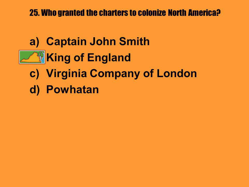 25. Who granted the charters to colonize North America? a)Captain John Smith b)King of England c)Virginia Company of London d)Powhatan