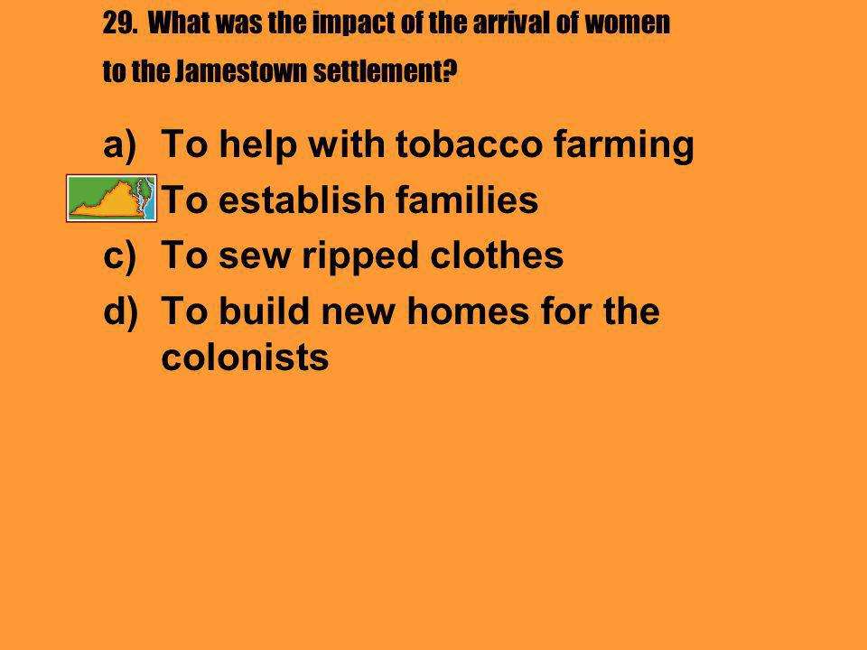 29. What was the impact of the arrival of women to the Jamestown settlement? a)To help with tobacco farming b)To establish families c)To sew ripped cl