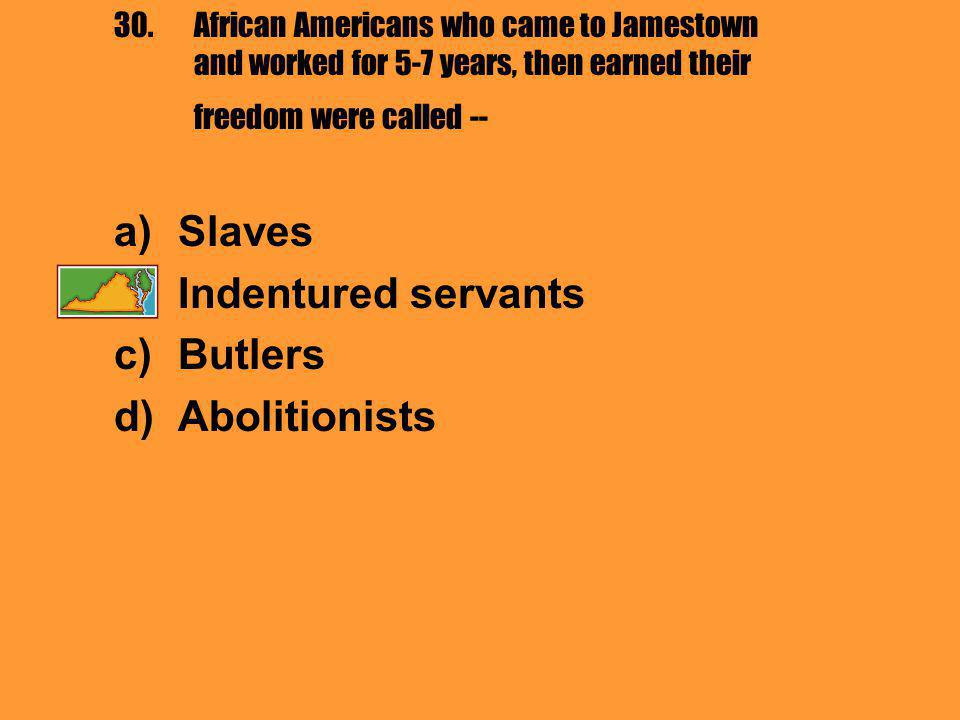 30.African Americans who came to Jamestown and worked for 5-7 years, then earned their freedom were called -- a)Slaves b)Indentured servants c)Butlers d)Abolitionists