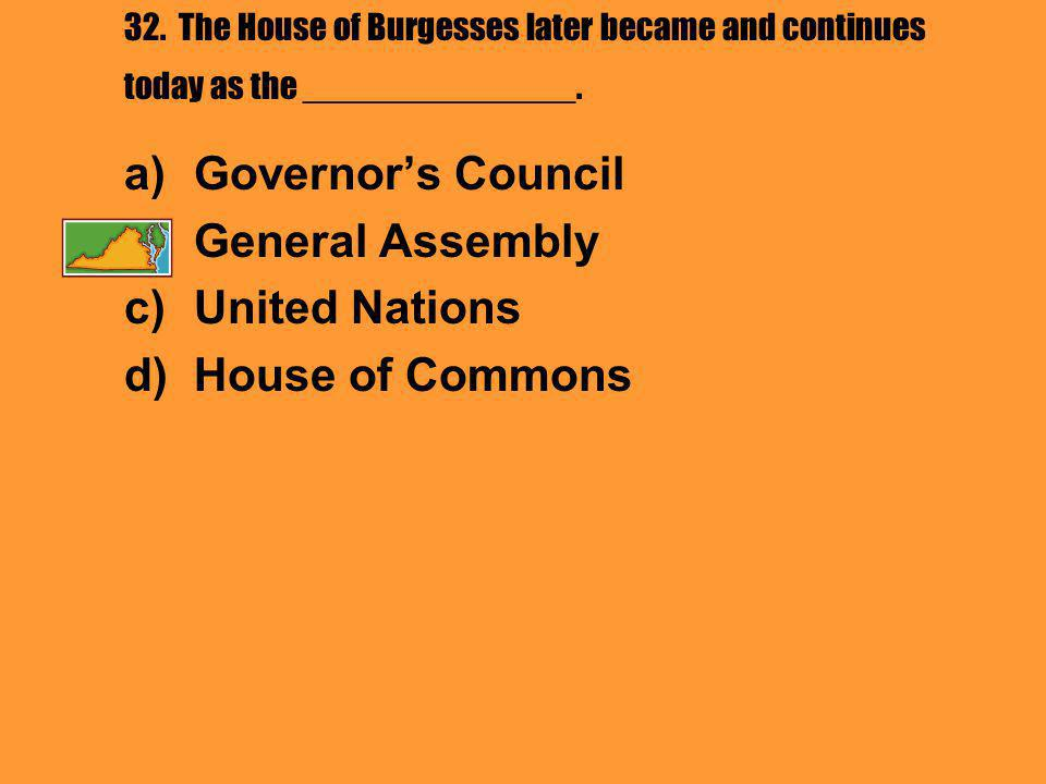 32. The House of Burgesses later became and continues today as the ______________.
