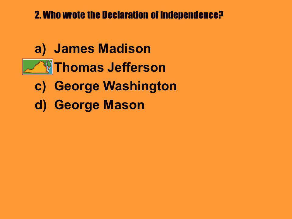 2. Who wrote the Declaration of Independence? a)James Madison b)Thomas Jefferson c)George Washington d)George Mason