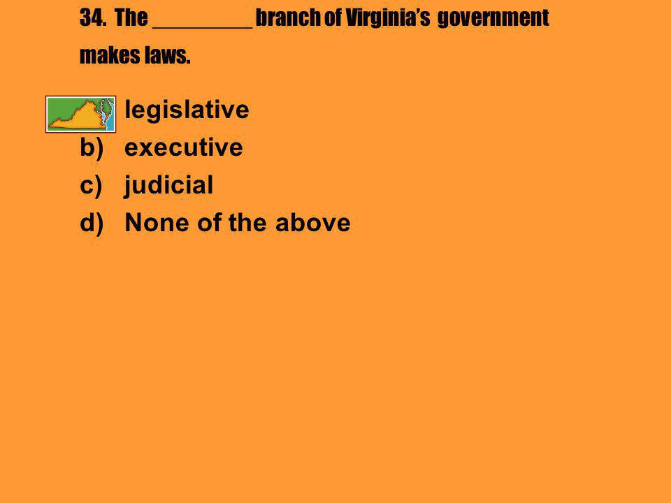 34. The ________ branch of Virginia's government makes laws.