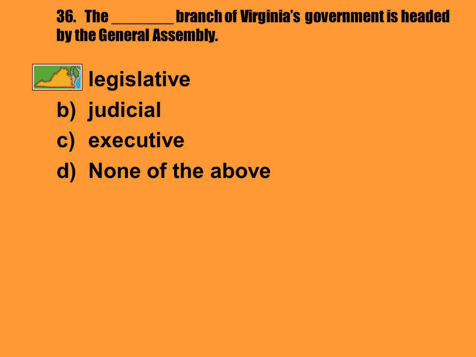 36. The _______ branch of Virginia's government is headed by the General Assembly. a)legislative b)judicial c)executive d)None of the above