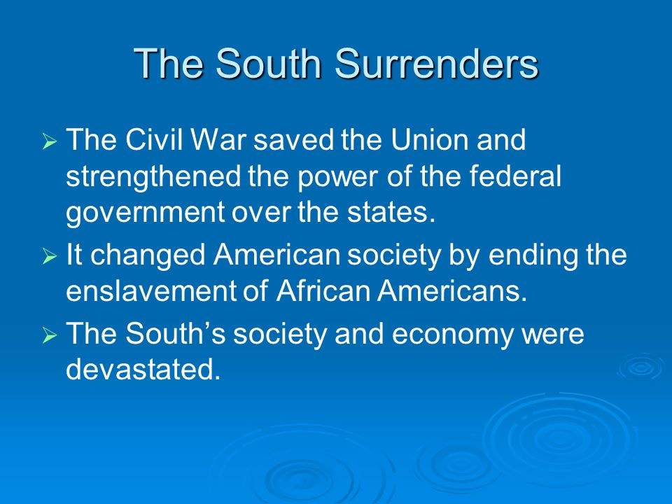 The South Surrenders   The Civil War saved the Union and strengthened the power of the federal government over the states.