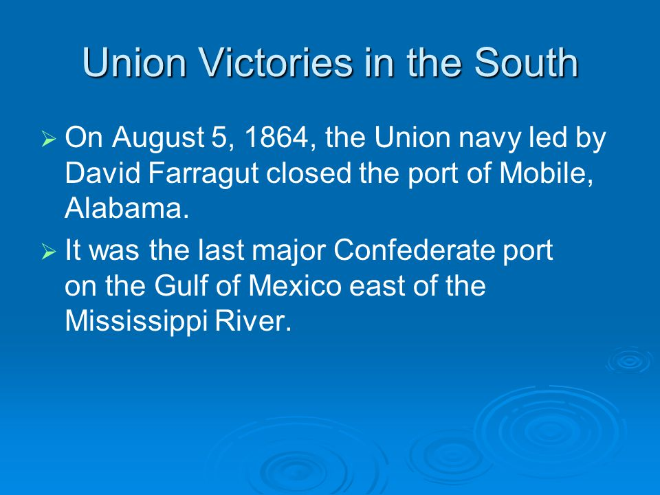 Union Victories in the South   On August 5, 1864, the Union navy led by David Farragut closed the port of Mobile, Alabama.