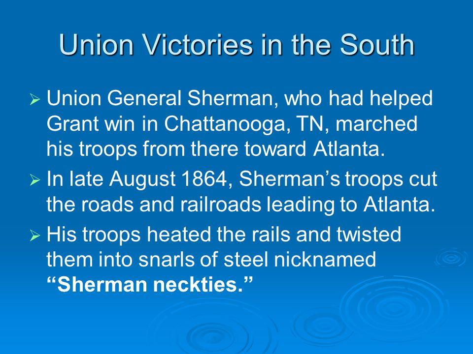 Union Victories in the South   Union General Sherman, who had helped Grant win in Chattanooga, TN, marched his troops from there toward Atlanta.