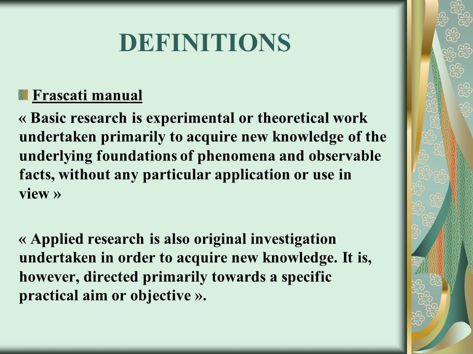 DEFINITIONS Frascati manual « Basic research is experimental or theoretical work undertaken primarily to acquire new knowledge of the underlying foundations of phenomena and observable facts, without any particular application or use in view » « Applied research is also original investigation undertaken in order to acquire new knowledge.