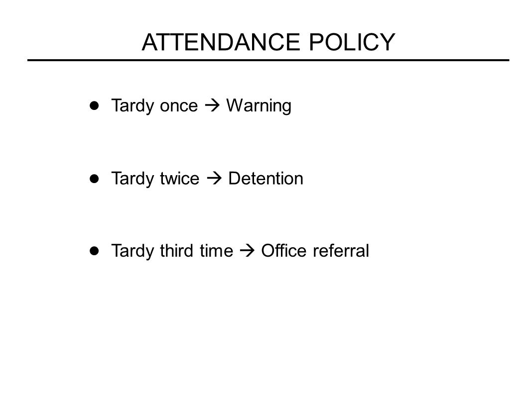 ATTENDANCE POLICY Tardy once  Warning Tardy twice  Detention Tardy third time  Office referral
