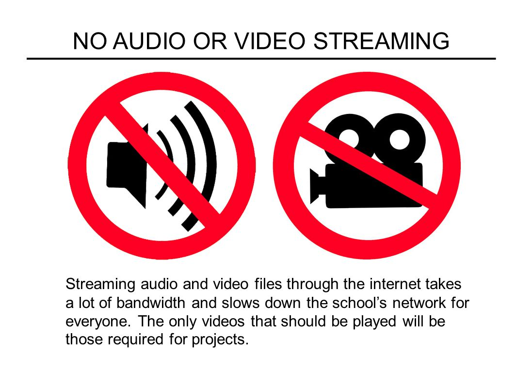 NO AUDIO OR VIDEO STREAMING Streaming audio and video files through the internet takes a lot of bandwidth and slows down the school's network for ever