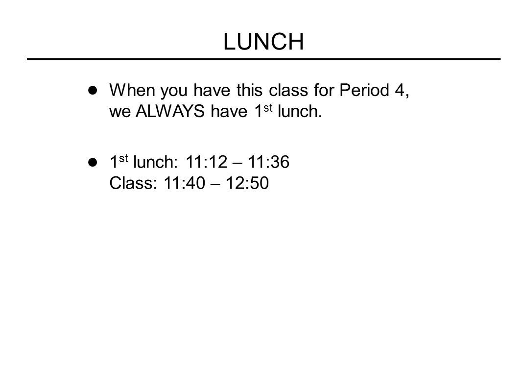LUNCH When you have this class for Period 4, we ALWAYS have 1 st lunch. 1 st lunch: 11:12 – 11:36 Class: 11:40 – 12:50