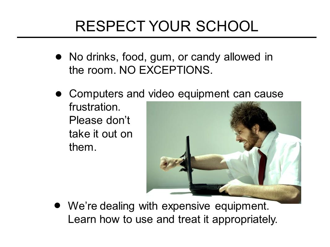 RESPECT YOUR SCHOOL No drinks, food, gum, or candy allowed in the room. NO EXCEPTIONS. Computers and video equipment can cause frustration. Please don