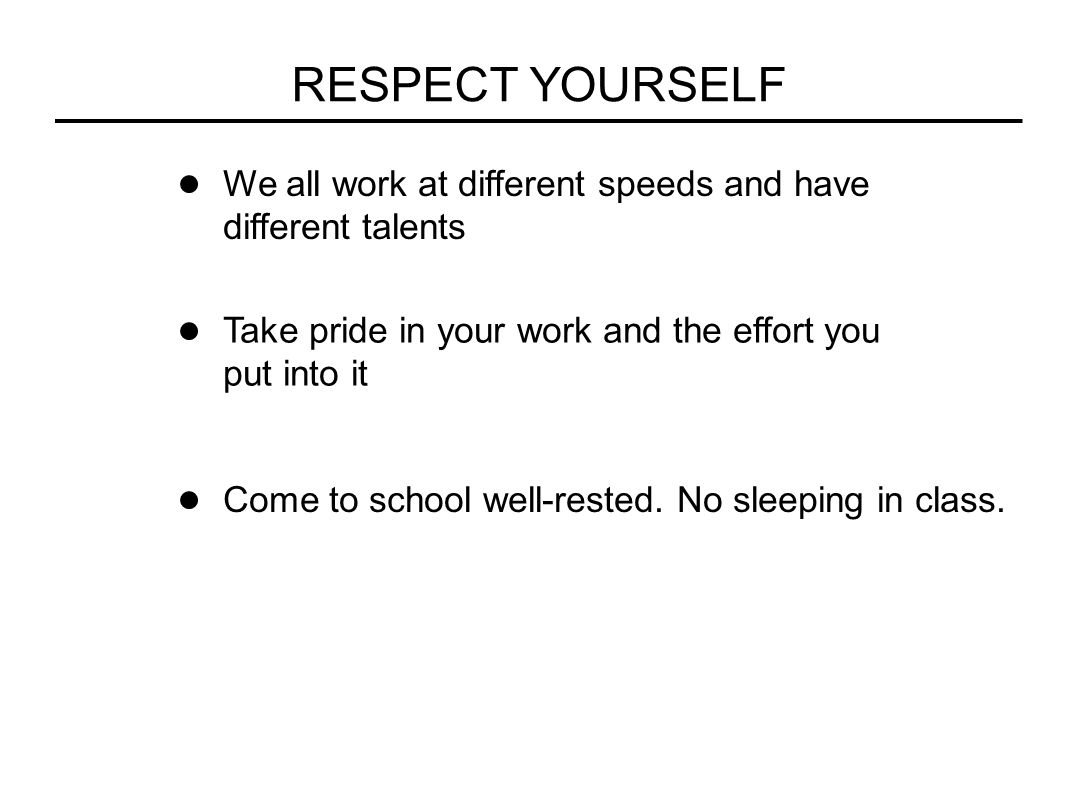RESPECT YOURSELF We all work at different speeds and have different talents Take pride in your work and the effort you put into it Come to school well