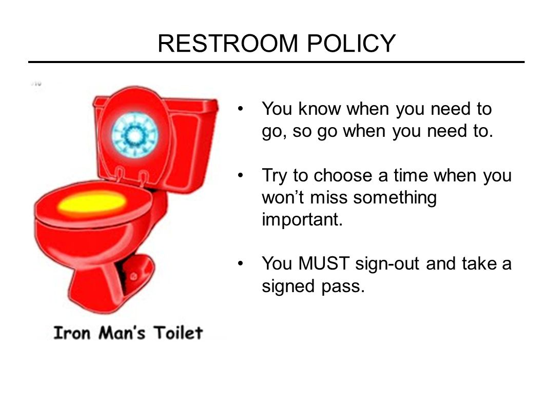 RESTROOM POLICY You know when you need to go, so go when you need to.