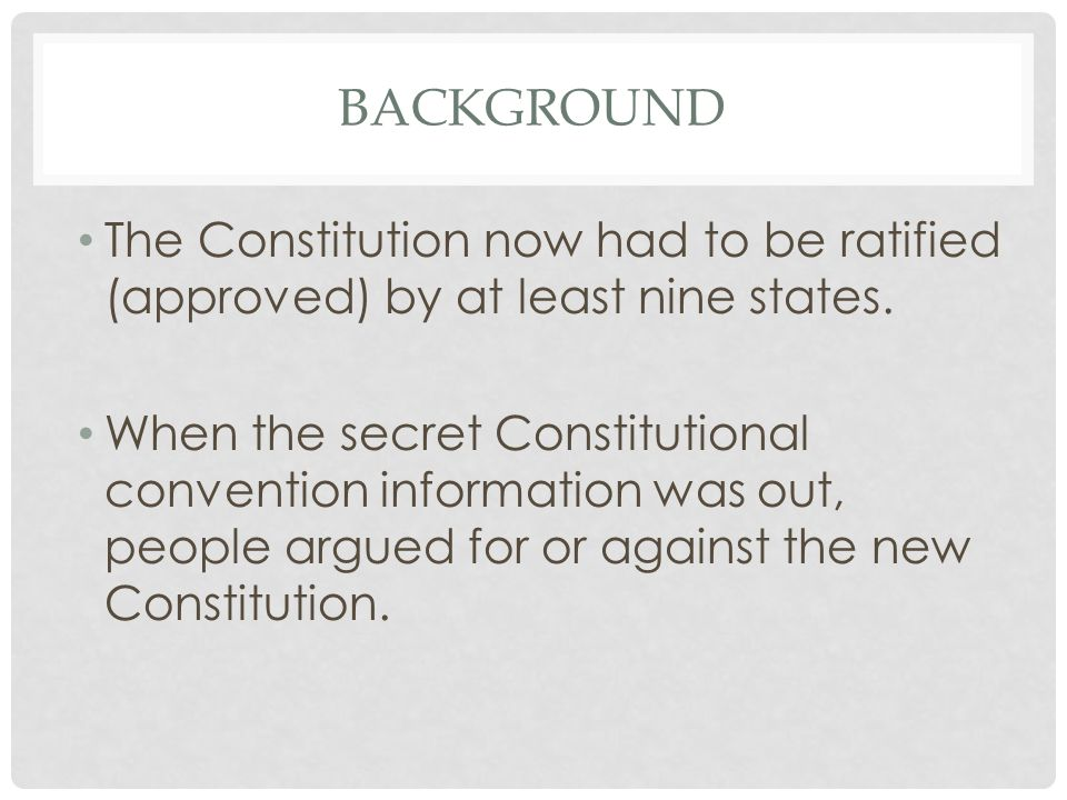 BACKGROUND The Constitution now had to be ratified (approved) by at least nine states.