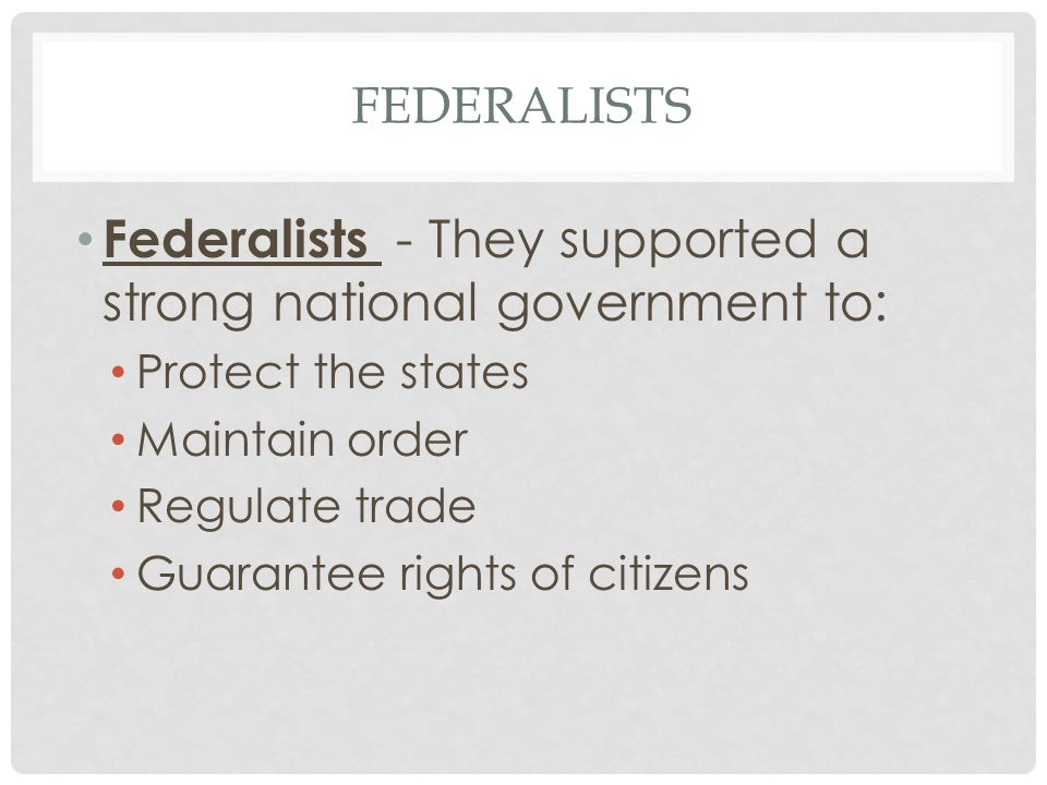 FEDERALISTS Federalists - They supported a strong national government to: Protect the states Maintain order Regulate trade Guarantee rights of citizens