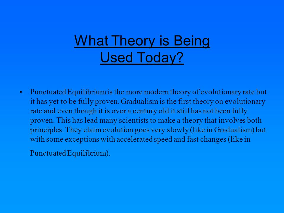 Summary Gradualism: Created by Charles Darwin the theory of Gradualism holds that large evolutionary changes in species are the result of many small and ongoing changes and processes Punctuated Equilibrium: Created by Niles and Gould (1972).
