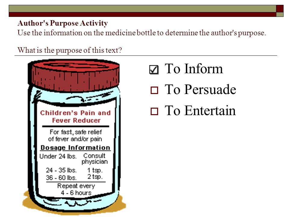 Author's Purpose Activity Use the information on the medicine bottle to determine the author's purpose. What is the purpose of this text?  To Inform