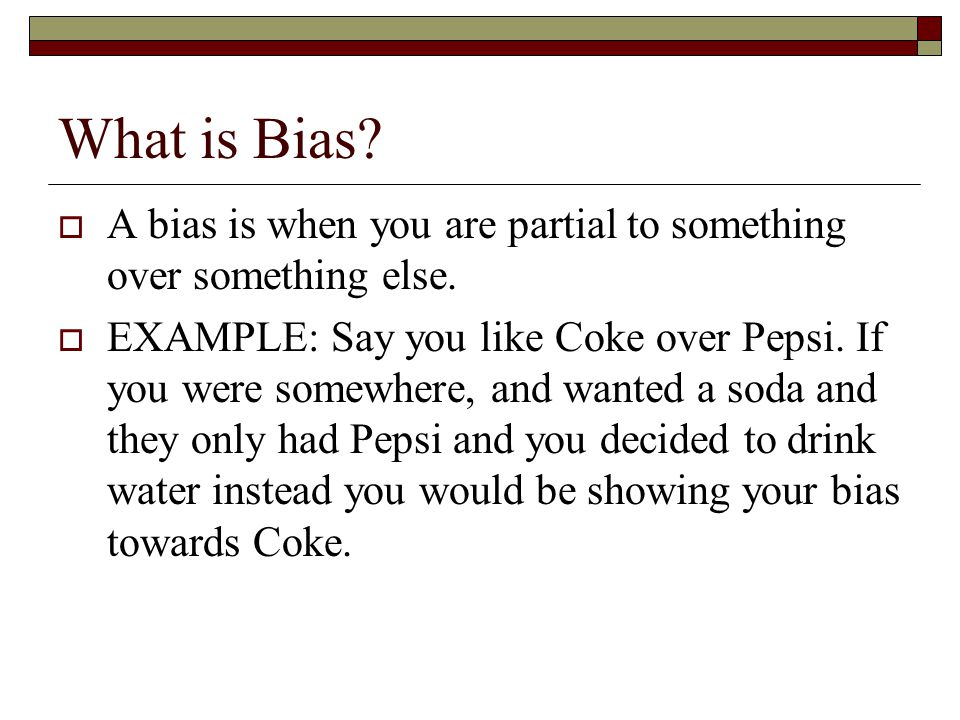 What is Bias?  A bias is when you are partial to something over something else.  EXAMPLE: Say you like Coke over Pepsi. If you were somewhere, and w