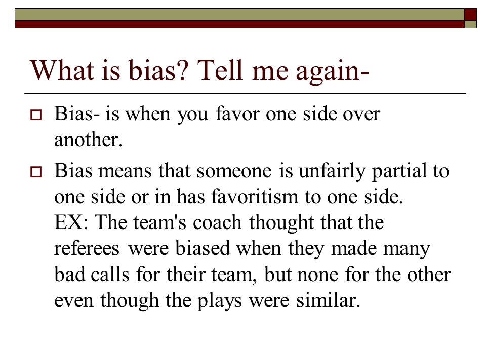 What is bias? Tell me again-  Bias- is when you favor one side over another.  Bias means that someone is unfairly partial to one side or in has favo