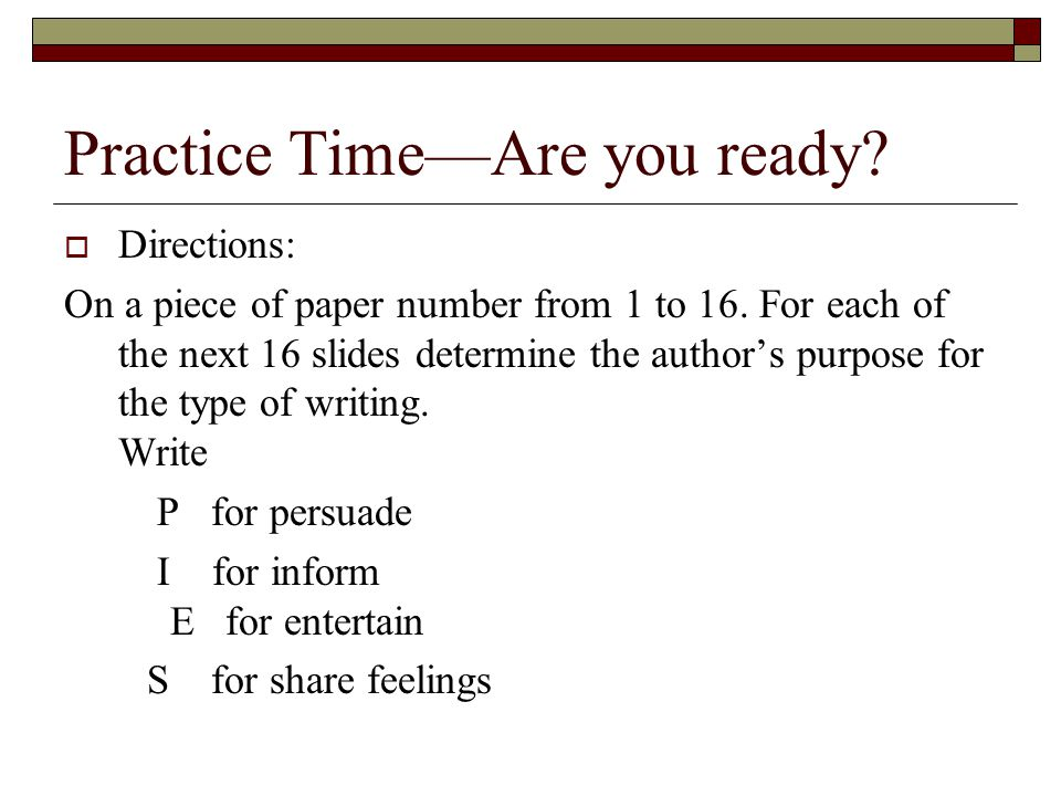 Practice Time—Are you ready?  Directions: On a piece of paper number from 1 to 16. For each of the next 16 slides determine the author's purpose for
