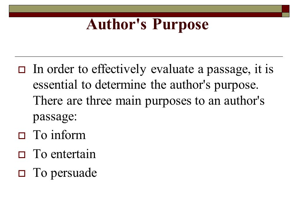 Author's Purpose  In order to effectively evaluate a passage, it is essential to determine the author's purpose. There are three main purposes to an