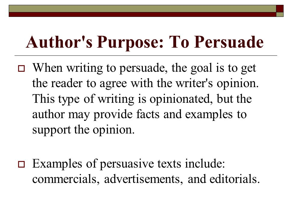 Author's Purpose: To Persuade  When writing to persuade, the goal is to get the reader to agree with the writer's opinion. This type of writing is op
