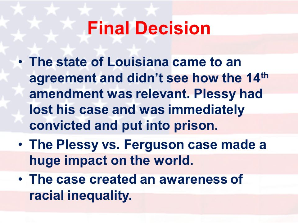Final Decision The state of Louisiana came to an agreement and didn't see how the 14 th amendment was relevant. Plessy had lost his case and was immed