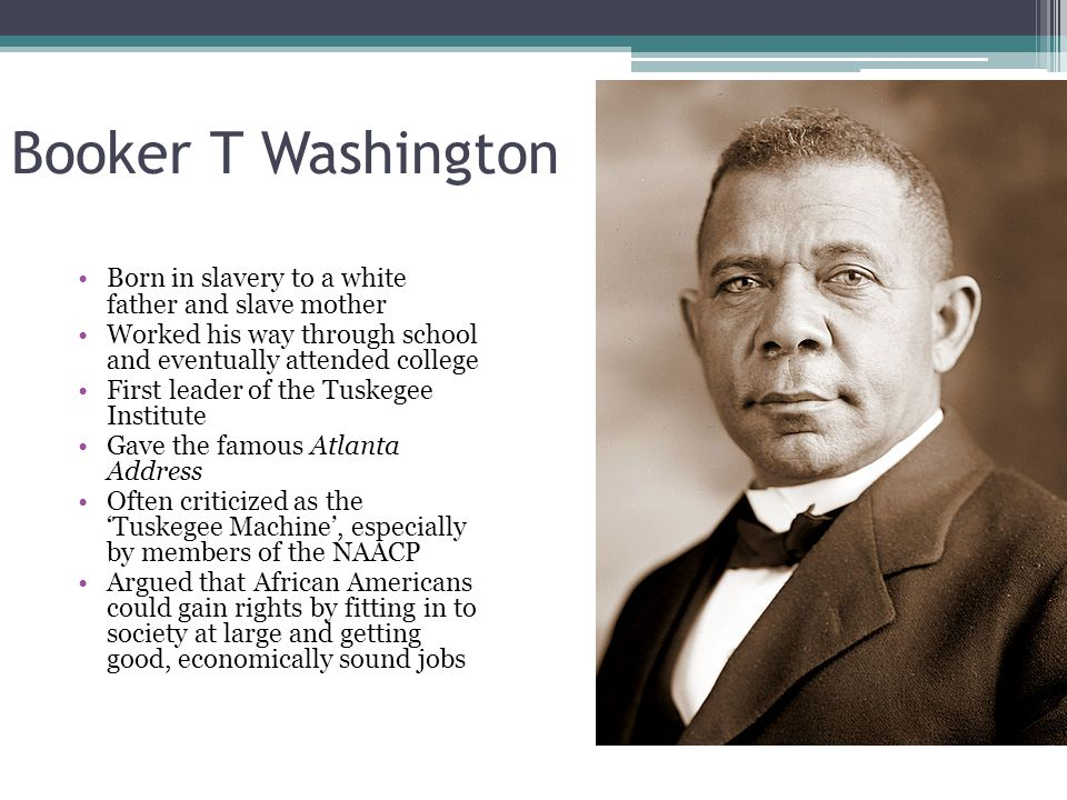 Booker T Washington Born in slavery to a white father and slave mother Worked his way through school and eventually attended college First leader of the Tuskegee Institute Gave the famous Atlanta Address Often criticized as the 'Tuskegee Machine', especially by members of the NAACP Argued that African Americans could gain rights by fitting in to society at large and getting good, economically sound jobs