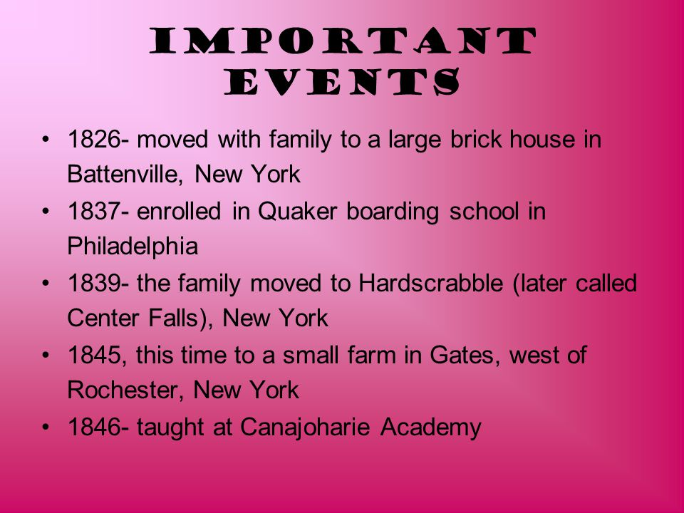 Important Events 1826- moved with family to a large brick house in Battenville, New York 1837- enrolled in Quaker boarding school in Philadelphia 1839