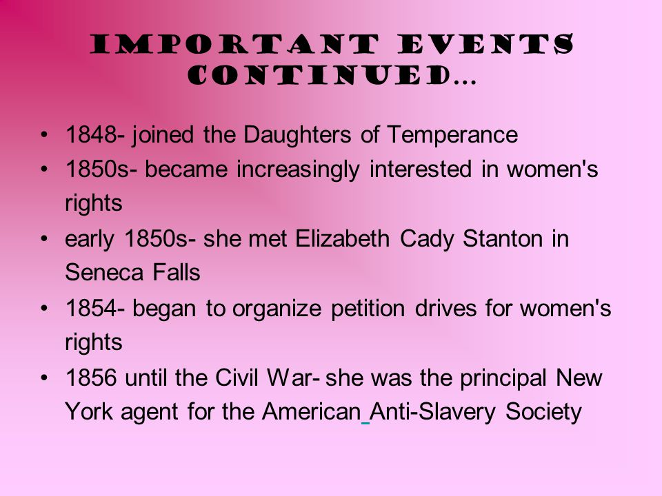 Important Events continued… 1848- joined the Daughters of Temperance 1850s- became increasingly interested in women's rights early 1850s- she met Eliz