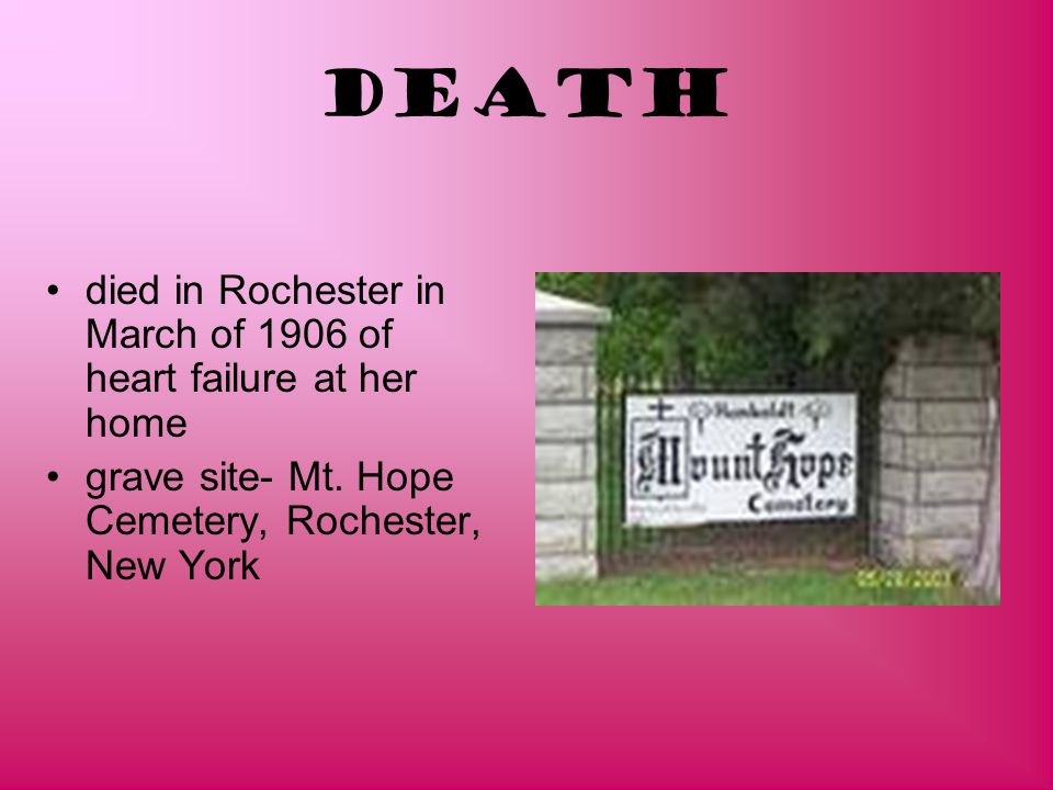 Death died in Rochester in March of 1906 of heart failure at her home grave site- Mt. Hope Cemetery, Rochester, New York