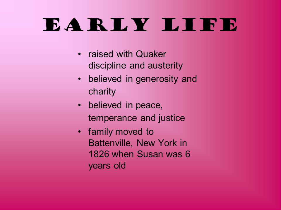 Early Life raised with Quaker discipline and austerity believed in generosity and charity believed in peace, temperance and justice family moved to Ba