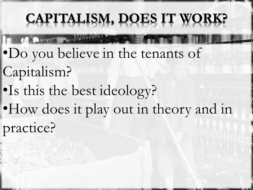 Do you believe in the tenants of Capitalism? Is this the best ideology? How does it play out in theory and in practice?