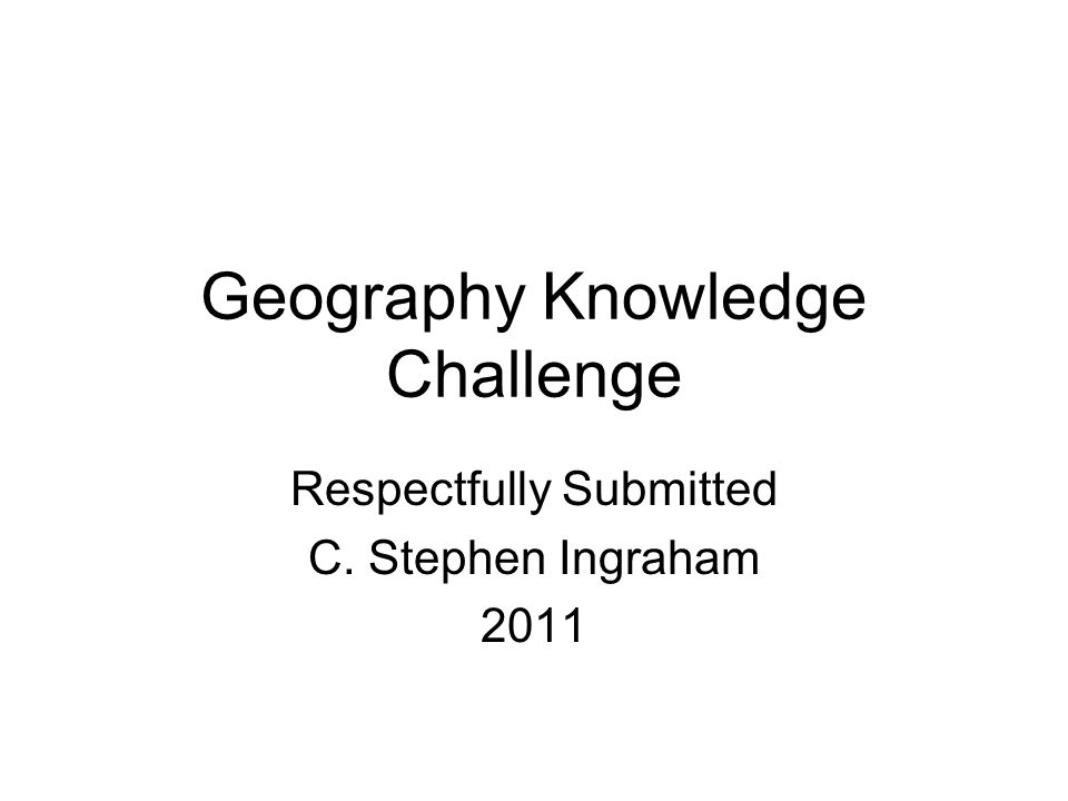 Geography Knowledge Challenge Respectfully Submitted C. Stephen Ingraham 2011
