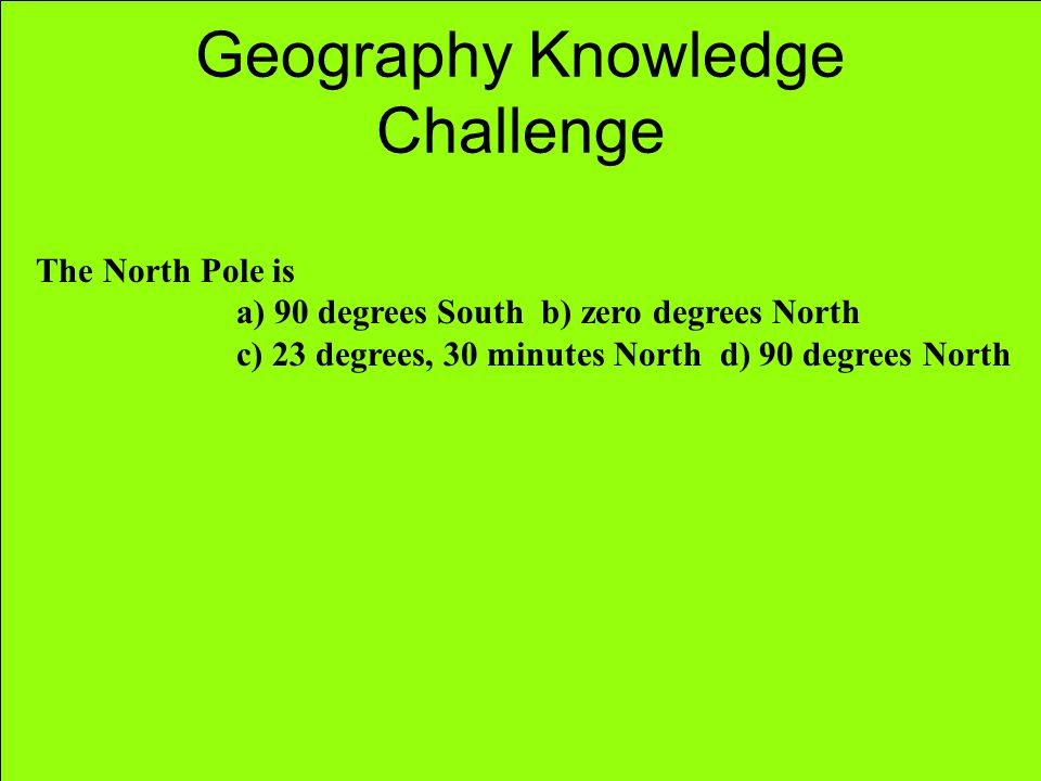 Geography Knowledge Challenge The North Pole is a) 90 degrees South b) zero degrees North c) 23 degrees, 30 minutes North d) 90 degrees North