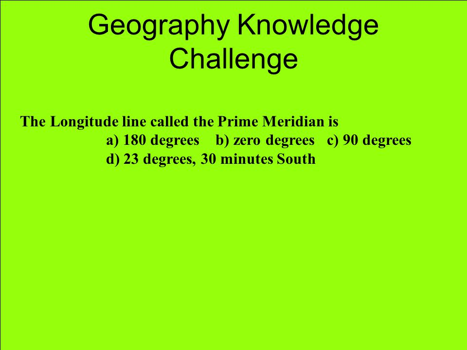 Geography Knowledge Challenge The Longitude line called the Prime Meridian is a) 180 degrees b) zero degrees c) 90 degrees d) 23 degrees, 30 minutes S