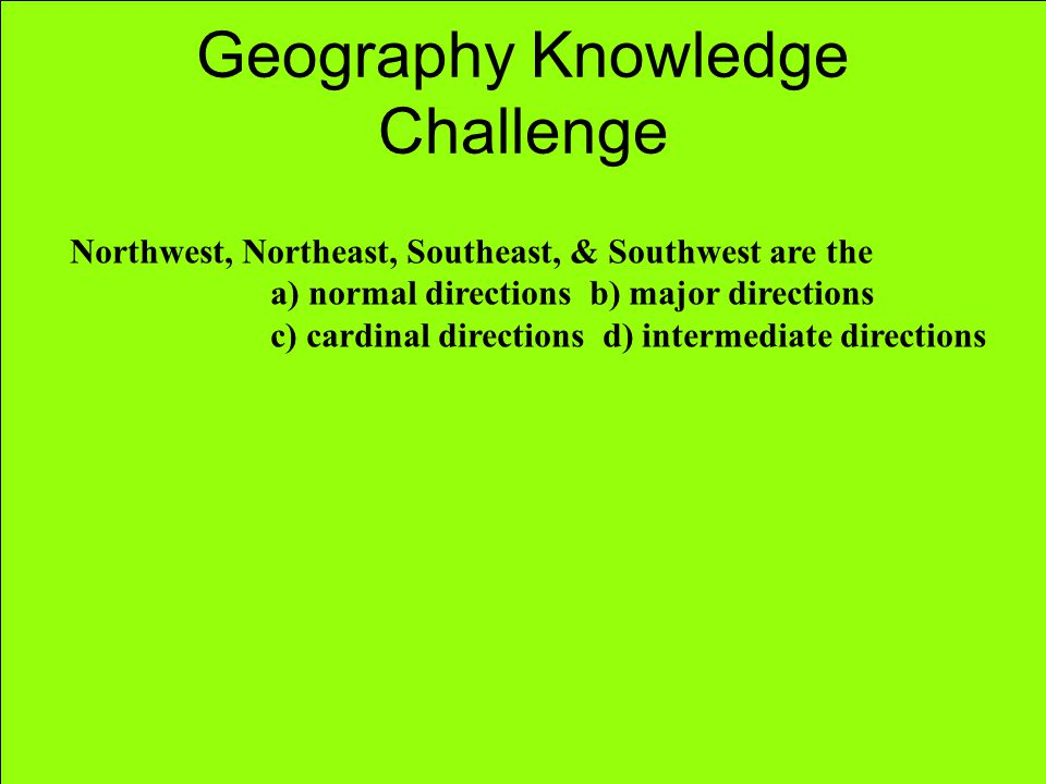 Geography Knowledge Challenge Northwest, Northeast, Southeast, & Southwest are the a) normal directions b) major directions c) cardinal directions d)