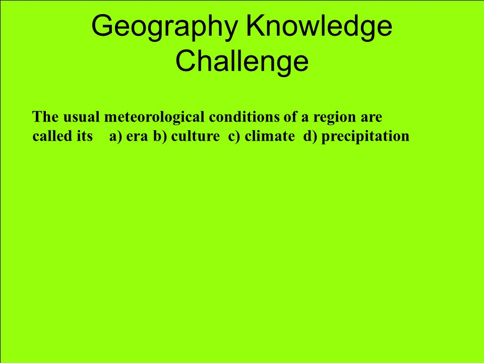 Geography Knowledge Challenge The usual meteorological conditions of a region are called its a) era b) culture c) climate d) precipitation