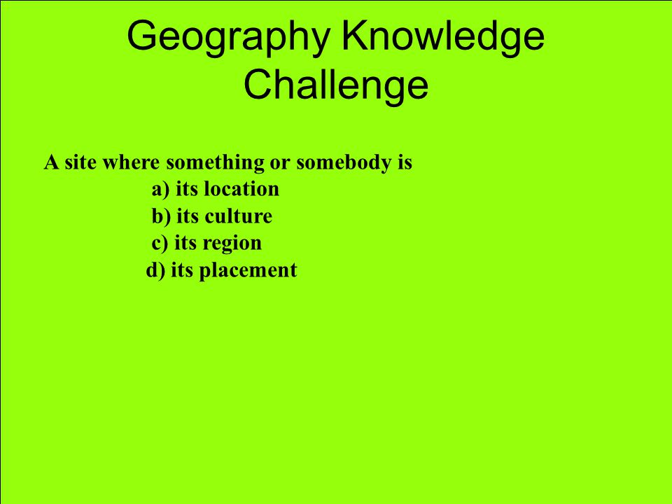 Geography Knowledge Challenge A site where something or somebody is a) its location b) its culture c) its region d) its placement