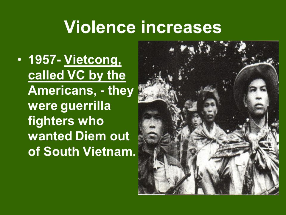 Violence increases 1957- Vietcong, called VC by the Americans, - they were guerrilla fighters who wanted Diem out of South Vietnam.