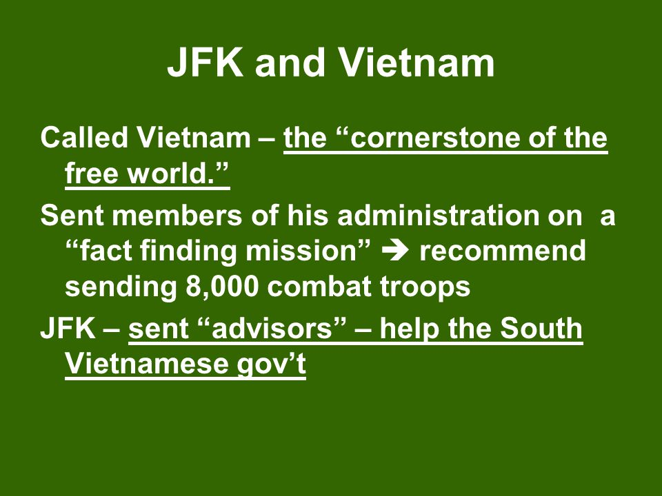 """JFK and Vietnam Called Vietnam – the """"cornerstone of the free world."""" Sent members of his administration on a """"fact finding mission""""  recommend sendi"""